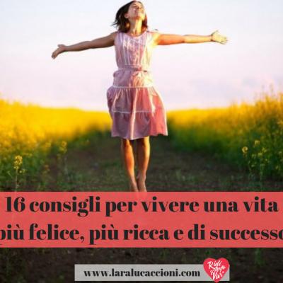 16 consigli per vivere una vita più felice, più ricca e di successo